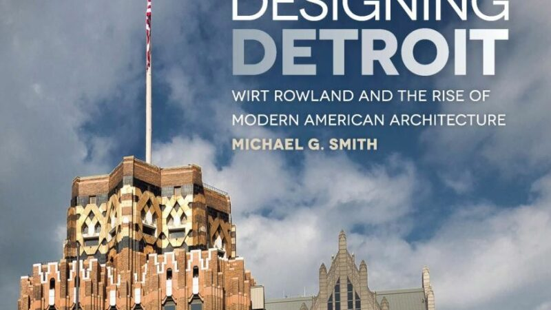 """Book Review: """"Designing Detroit ~ Wirt Rowland and the Rise of Modern American Architecture"""" by Michael G. Smith"""