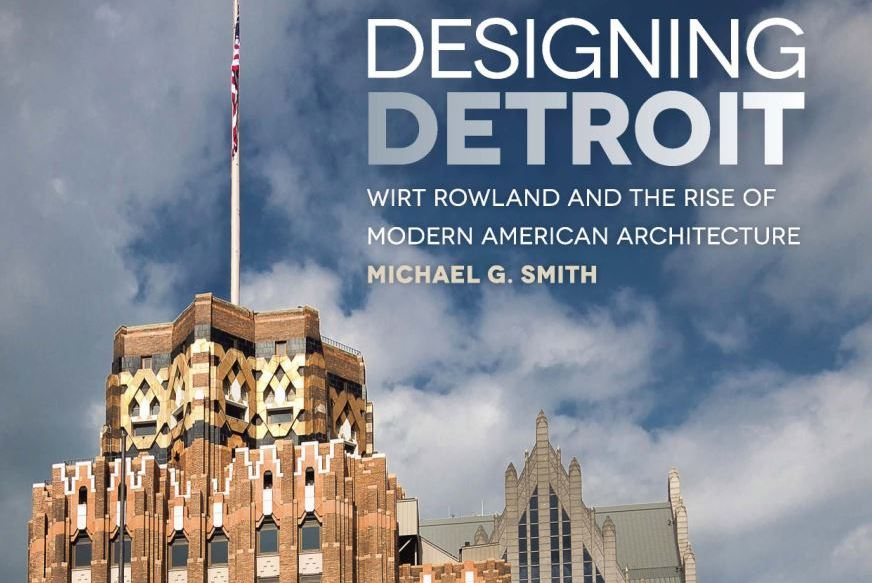 "Book Review: ""Designing Detroit ~ Wirt Rowland and the Rise of Modern American Architecture"" by Michael G. Smith"